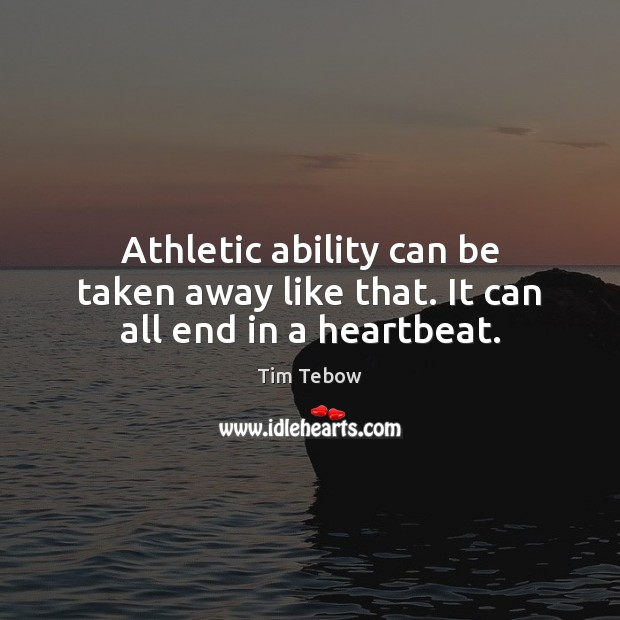 Athletic ability can be taken away like that. It can all end in a heartbeat. Tim Tebow Picture Quote