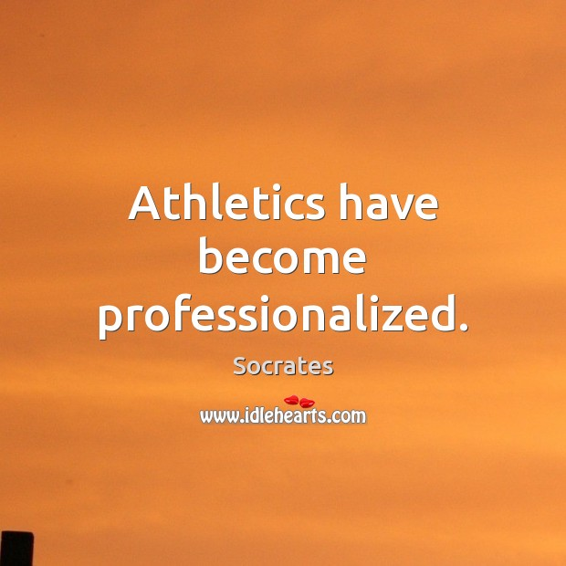 Image, Athletics have become professionalized.