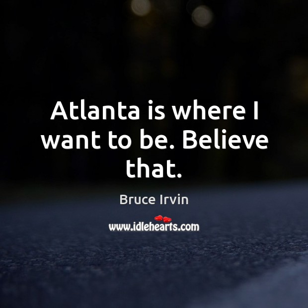 Image, Atlanta is where I want to be. Believe that.