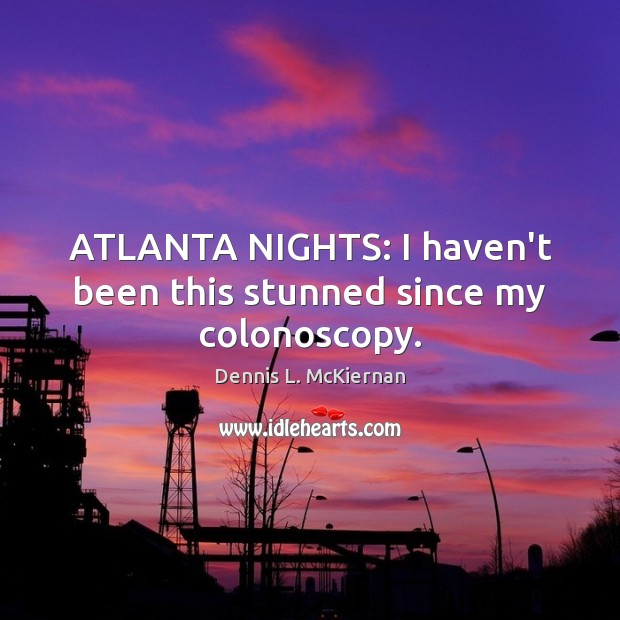 ATLANTA NIGHTS: I haven't been this stunned since my colonoscopy. Dennis L. McKiernan Picture Quote