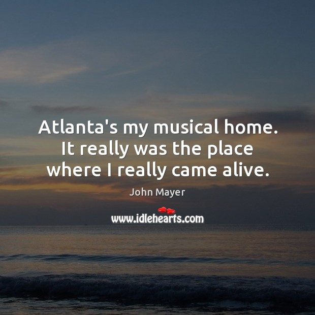 Atlanta's my musical home. It really was the place where I really came alive. Image