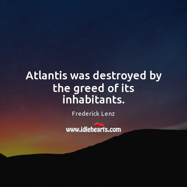 Image, Atlantis was destroyed by the greed of its inhabitants.