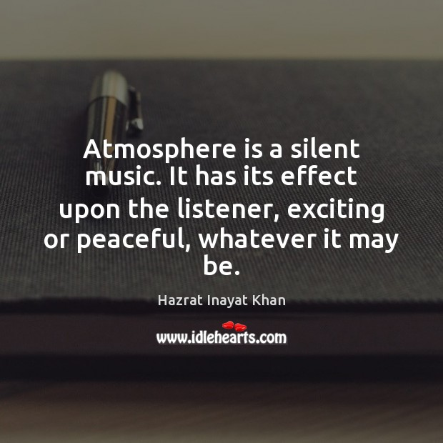 Atmosphere is a silent music. It has its effect upon the listener, Hazrat Inayat Khan Picture Quote