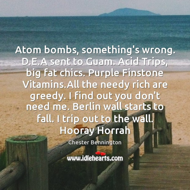 Atom bombs, something's wrong. D.E.A sent to Guam. Acid Trips, Chester Bennington Picture Quote