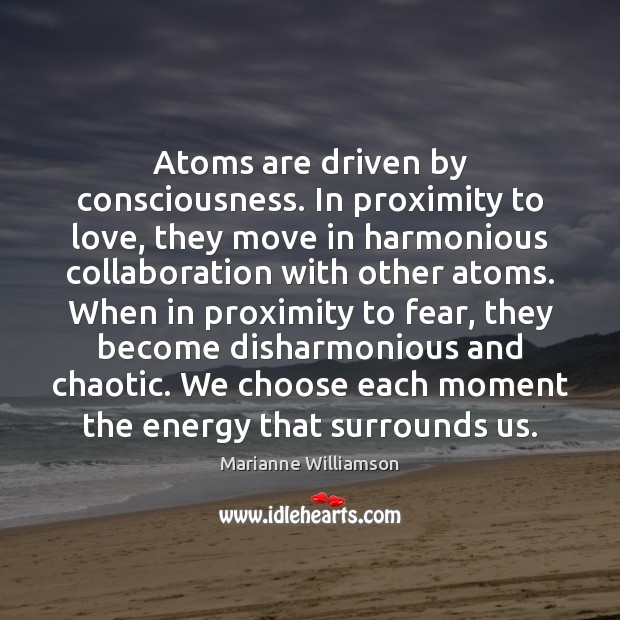 Atoms are driven by consciousness. In proximity to love, they move in Marianne Williamson Picture Quote