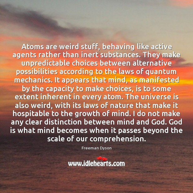 Atoms are weird stuff, behaving like active agents rather than inert substances. Freeman Dyson Picture Quote