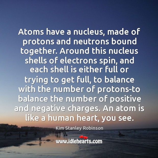 Atoms have a nucleus, made of protons and neutrons bound together. Around Kim Stanley Robinson Picture Quote