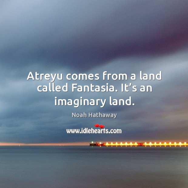 Atreyu comes from a land called fantasia. It's an imaginary land. Noah Hathaway Picture Quote