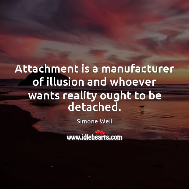 Attachment is a manufacturer of illusion and whoever wants reality ought to be detached. Image
