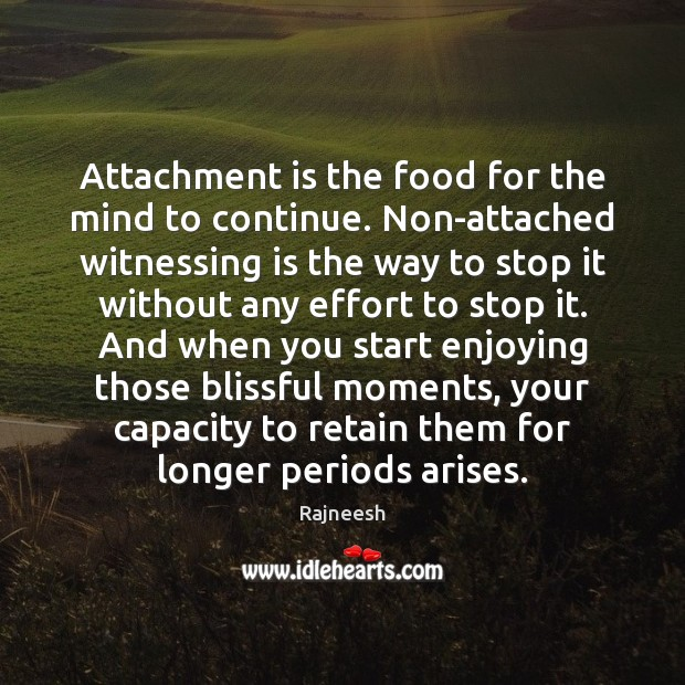 Image, Attachment is the food for the mind to continue. Non-attached witnessing is