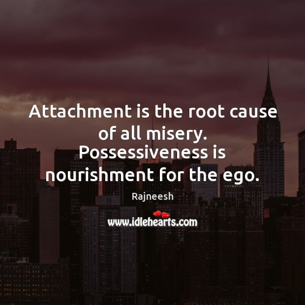 Attachment is the root cause of all misery. Possessiveness is nourishment for the ego. Image