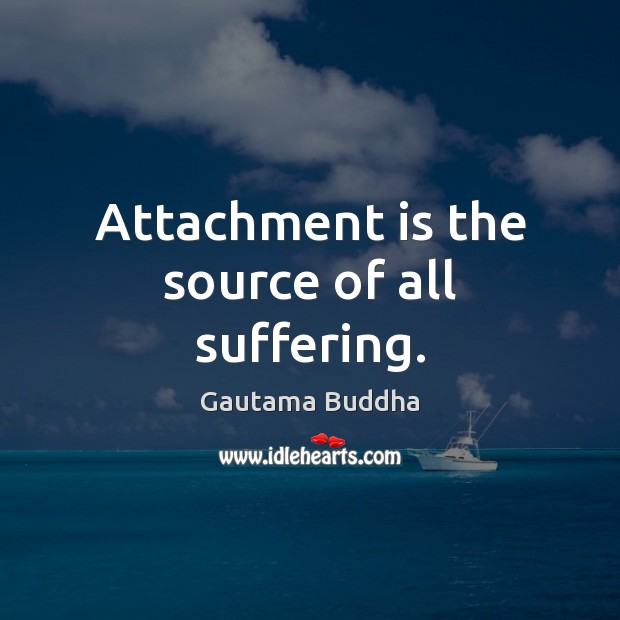 Attachment is the source of all suffering. Image