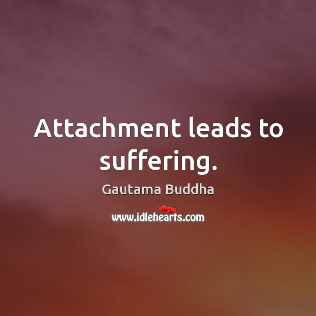 Attachment leads to suffering. Image