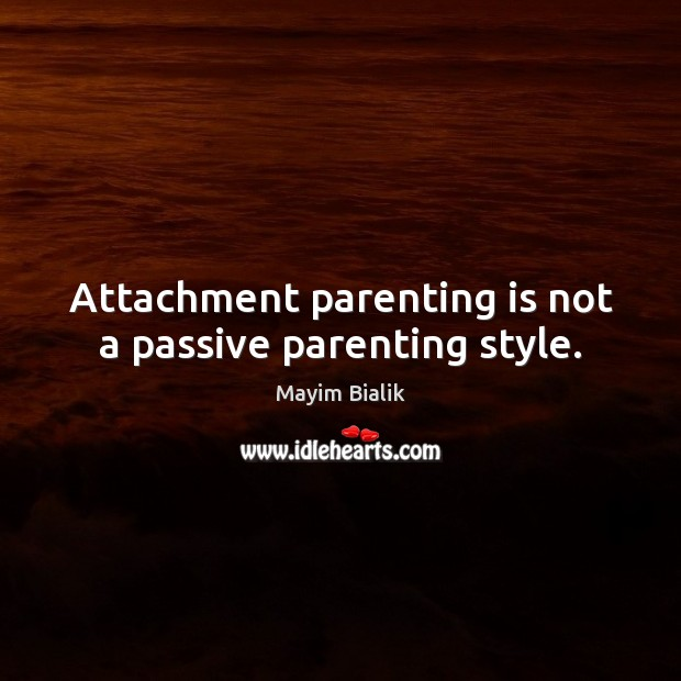Attachment parenting is not a passive parenting style. Image