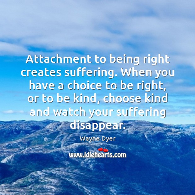 Image, Attachment to being right creates suffering. When you have a choice to
