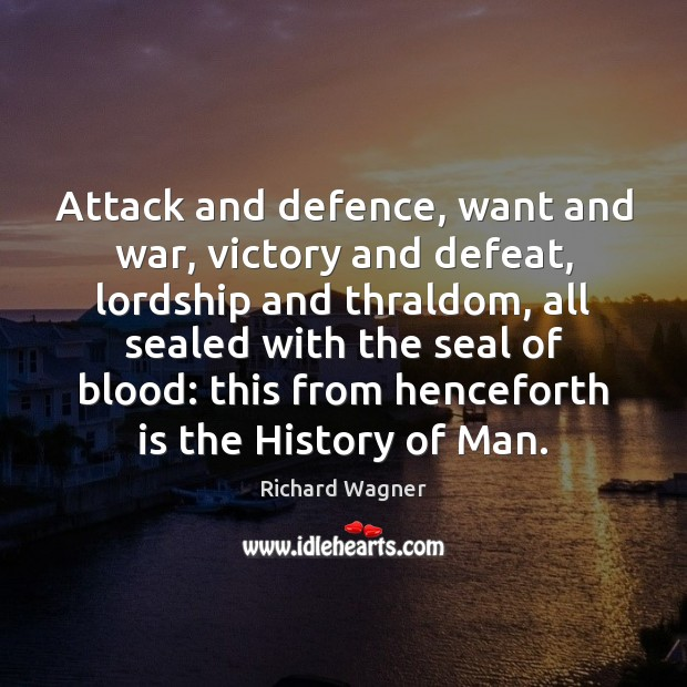 Attack and defence, want and war, victory and defeat, lordship and thraldom, Richard Wagner Picture Quote