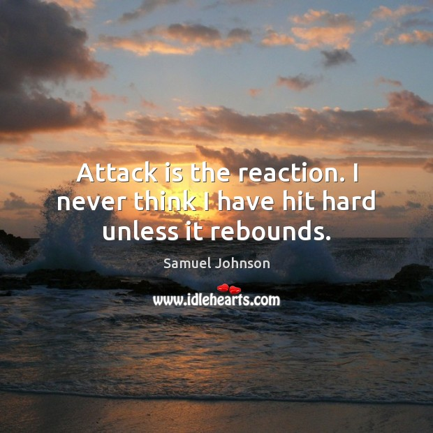 Attack is the reaction. I never think I have hit hard unless it rebounds. Image