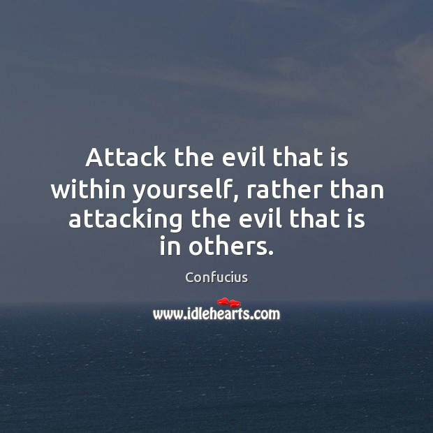 Attack the evil that is within yourself, rather than attacking the evil that is in others. Image