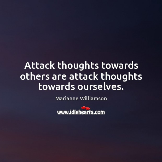 Attack thoughts towards others are attack thoughts towards ourselves. Image