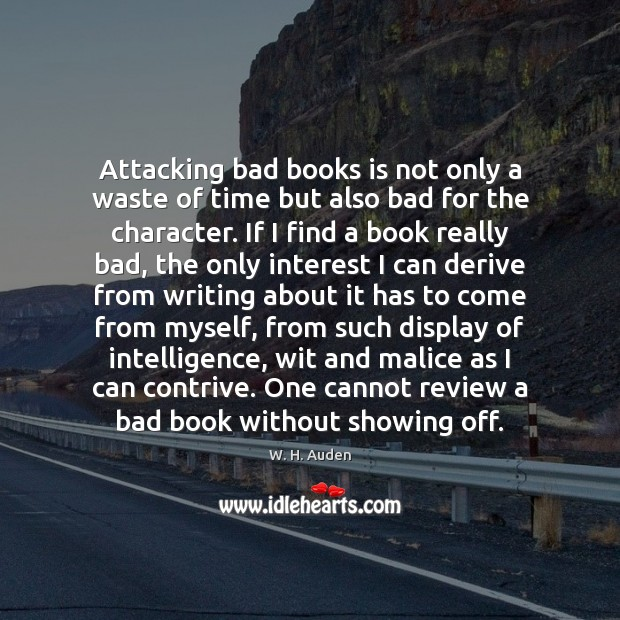 Attacking bad books is not only a waste of time but also W. H. Auden Picture Quote