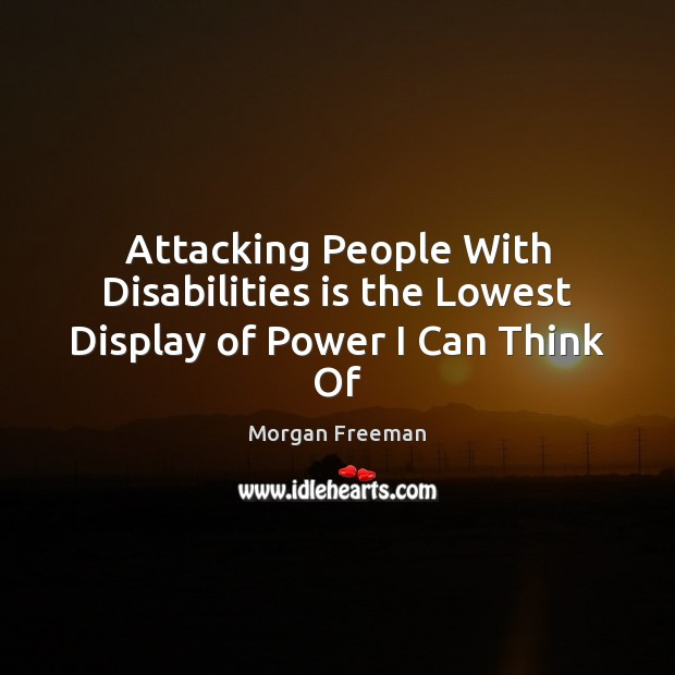 Attacking People With Disabilities is the Lowest Display of Power I Can Think Of Morgan Freeman Picture Quote