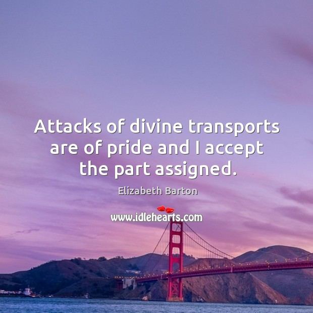 Attacks of divine transports are of pride and I accept the part assigned. Elizabeth Barton Picture Quote