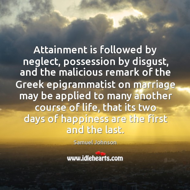 Attainment is followed by neglect, possession by disgust, and the malicious remark of Image