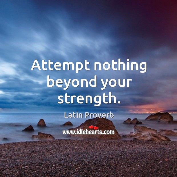 Attempt nothing beyond your strength. Latin Proverbs Image