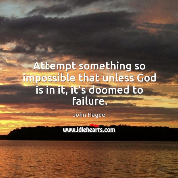 Attempt something so impossible that unless God is in it, it's doomed to failure. Image