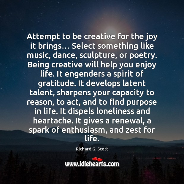Attempt to be creative for the joy it brings… Select something like Richard G. Scott Picture Quote