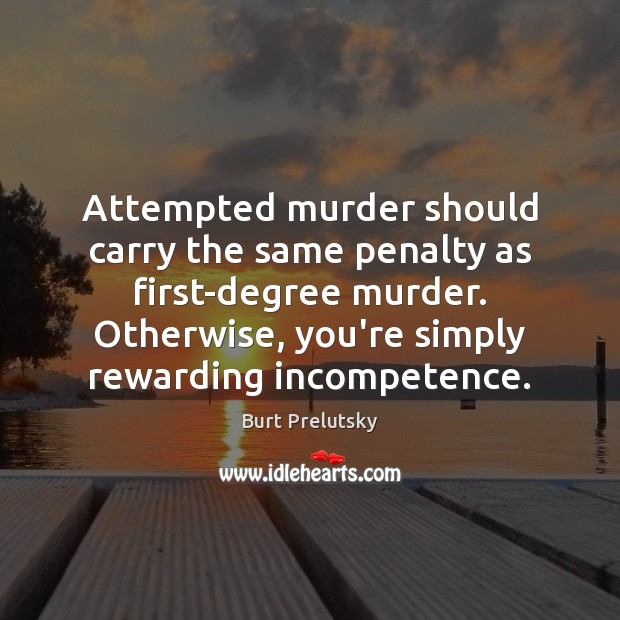 Attempted murder should carry the same penalty as first-degree murder. Otherwise, you're Image
