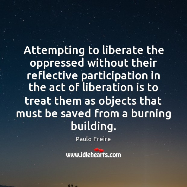 Attempting to liberate the oppressed without their reflective participation in the act Paulo Freire Picture Quote