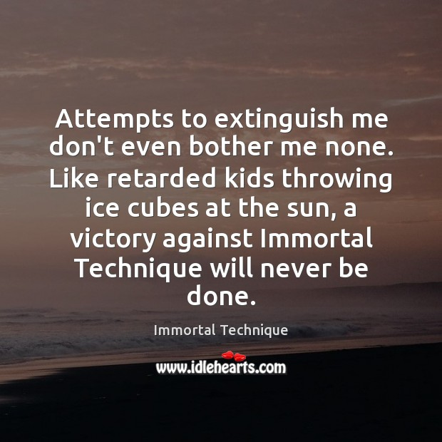 Attempts to extinguish me don't even bother me none. Like retarded kids Immortal Technique Picture Quote