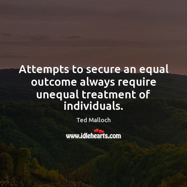 Attempts to secure an equal outcome always require unequal treatment of individuals. Ted Malloch Picture Quote