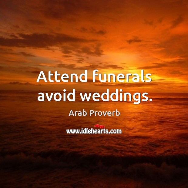 Attend funerals avoid weddings. Arab Proverbs Image