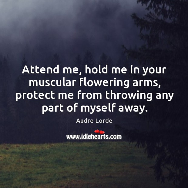 Attend me, hold me in your muscular flowering arms, protect me from throwing any part of myself away. Audre Lorde Picture Quote