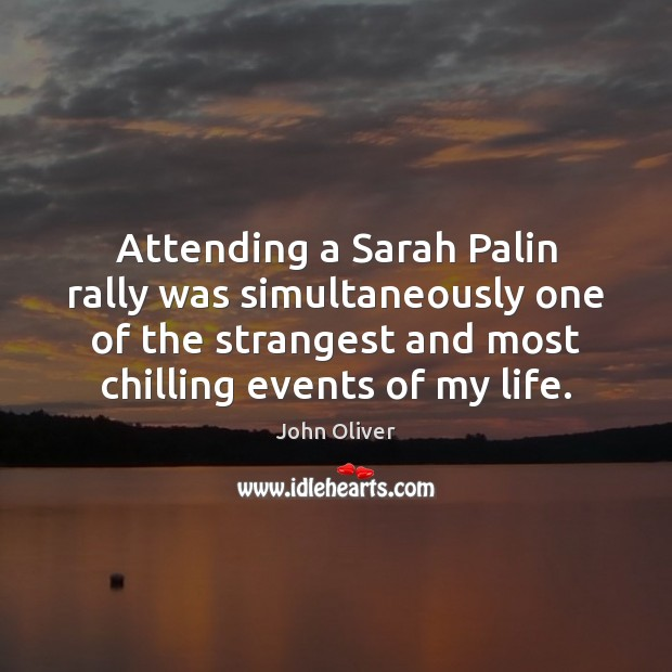 Attending a Sarah Palin rally was simultaneously one of the strangest and John Oliver Picture Quote