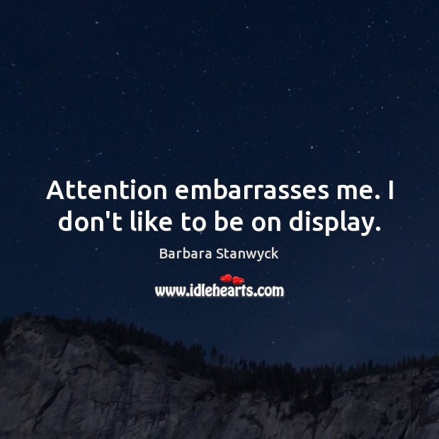 Image, Attention embarrasses me. I don't like to be on display.