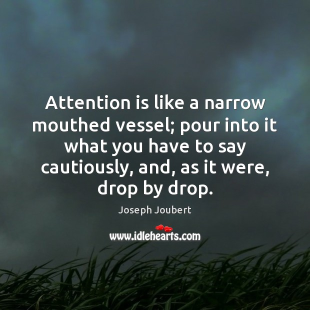 Image, Attention is like a narrow mouthed vessel; pour into it what you