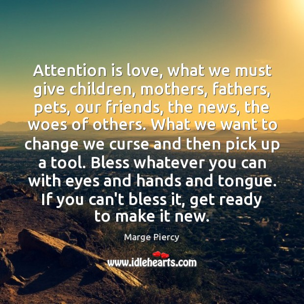 Attention is love, what we must give children, mothers, fathers, pets, our Marge Piercy Picture Quote