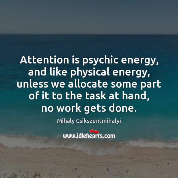 Attention is psychic energy, and like physical energy, unless we allocate some Mihaly Csikszentmihalyi Picture Quote