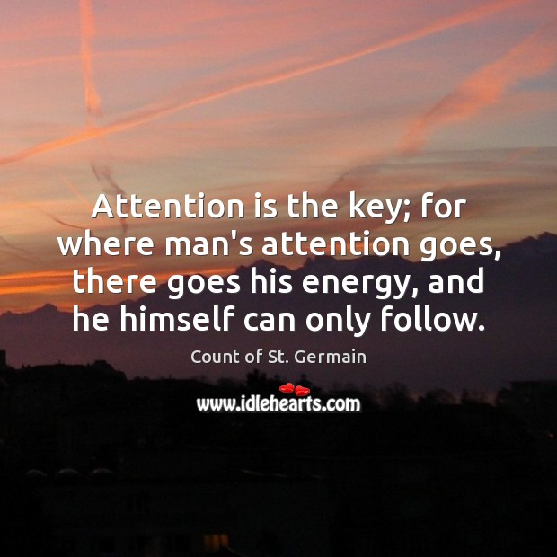 Attention is the key; for where man's attention goes, there goes his Count of St. Germain Picture Quote