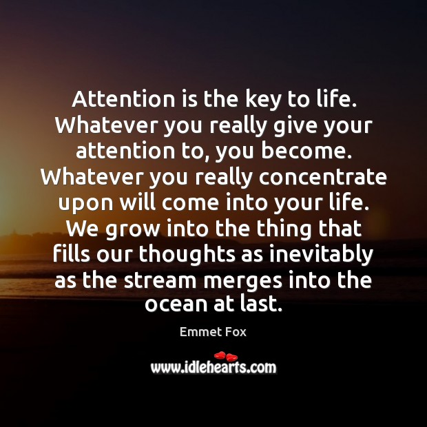 Attention is the key to life. Whatever you really give your attention Emmet Fox Picture Quote