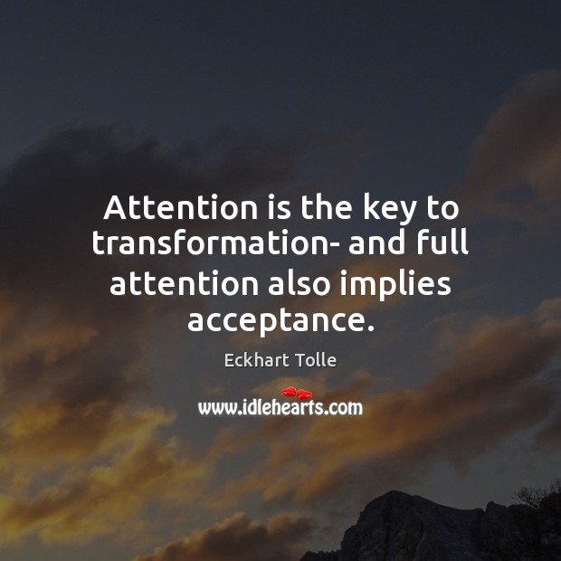 Attention is the key to transformation- and full attention also implies acceptance. Image