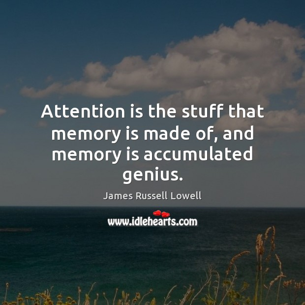 Attention is the stuff that memory is made of, and memory is accumulated genius. Image