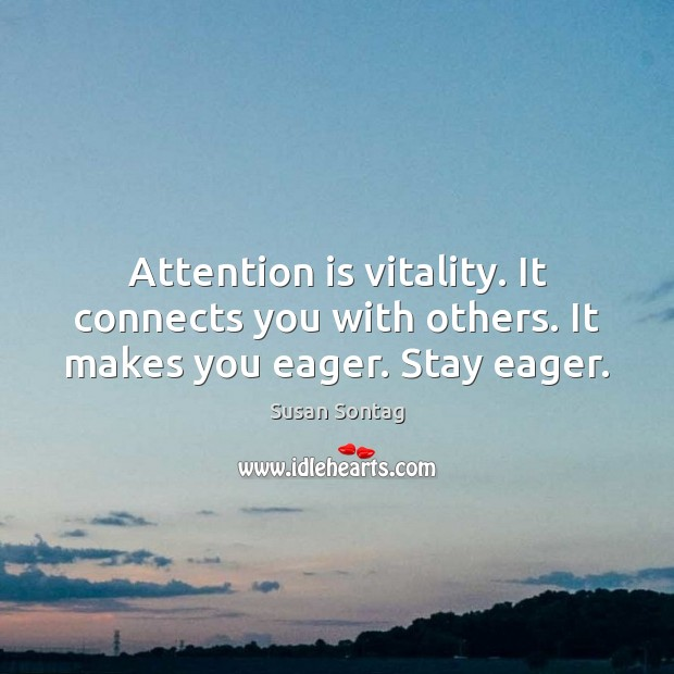 Attention is vitality. It connects you with others. It makes you eager. Stay eager. Susan Sontag Picture Quote