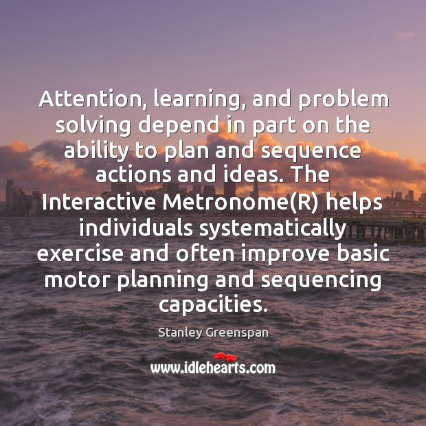 Attention, learning, and problem solving depend in part on the ability to Stanley Greenspan Picture Quote