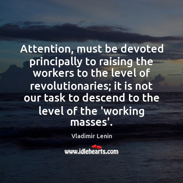 Attention, must be devoted principally to raising the workers to the level Vladimir Lenin Picture Quote