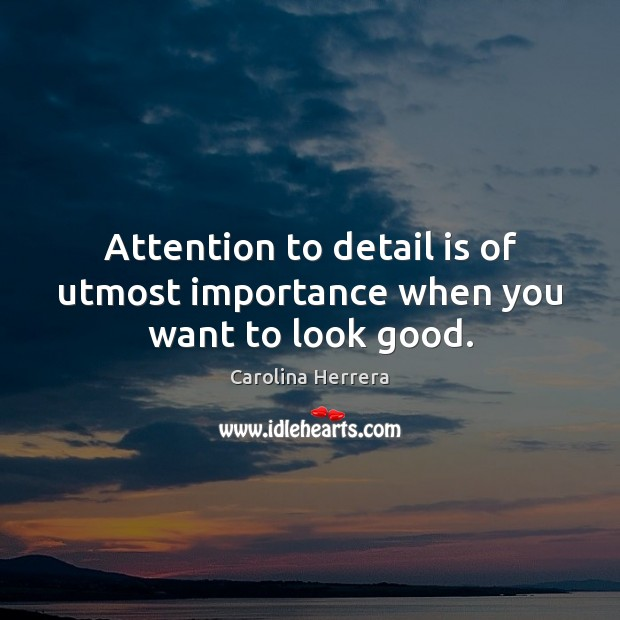 the importance of attention to detail Enjoy our attention to detail quotes collection best attention to detail quotes selected by thousands of our users.