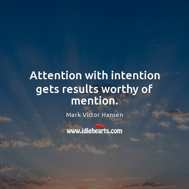Attention with intention gets results worthy of mention. Image